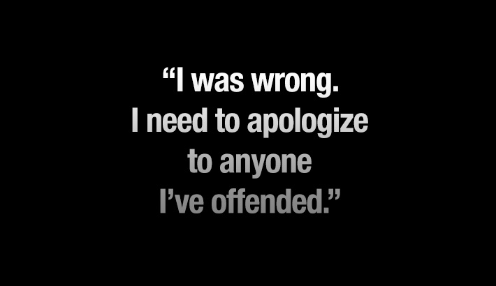 I Was Wrong. I Need To Apologize To Anyone I've Offended.