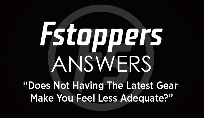 "Fstoppers Answers - ""Does Not Having The Latest Gear Make You Feel Less Adequate?"""