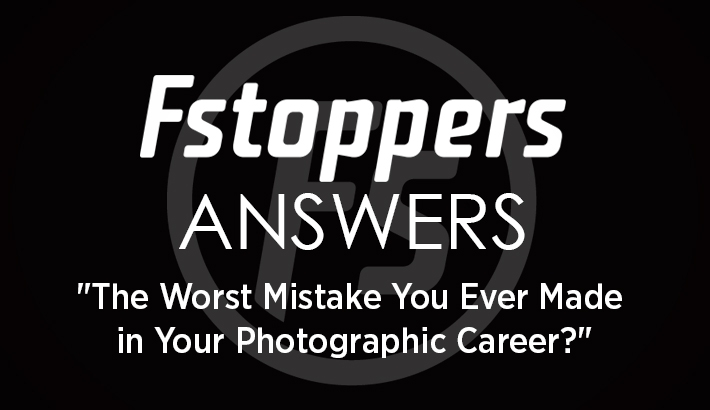"Fstoppers Answers - ""What's The Worst Mistake You've Made In Your Photographic Career?"""