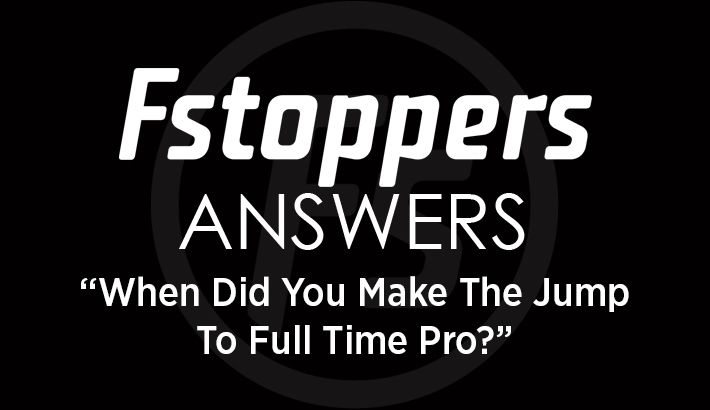 Fstoppers Answers - When Did You Make the Jump to Full Time Pro?