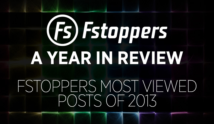 A Year In Review - Fstoppers Most Viewed Posts of 2013