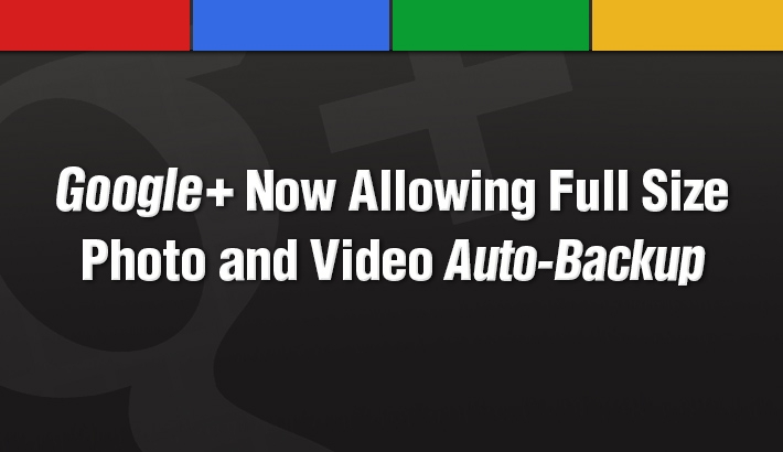 Google+ Now Allowing Full Size Photo and Video Auto-Backup