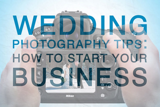 Wedding Photography Tips: How To Start Your Wedding Photography Business