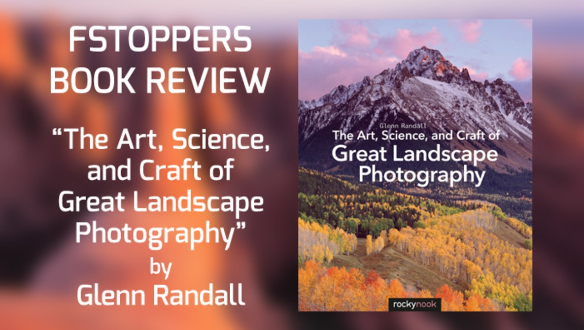 Fstoppers Reviews Rocky Nook's 'The Art, Science, and Craft of Great Landscape Photography' Plus Free Book Giveaway