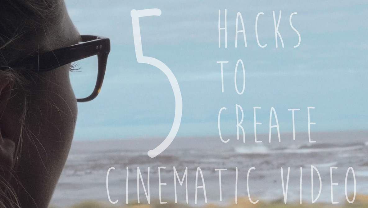 Five Hacks to Creating Cinematic Looking Video Without Breaking the Bank