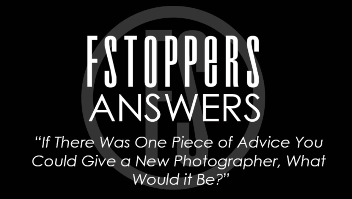 Fstoppers Answers - If There Was One Piece of Advice You Could Give a New Photographer, What Would it Be?