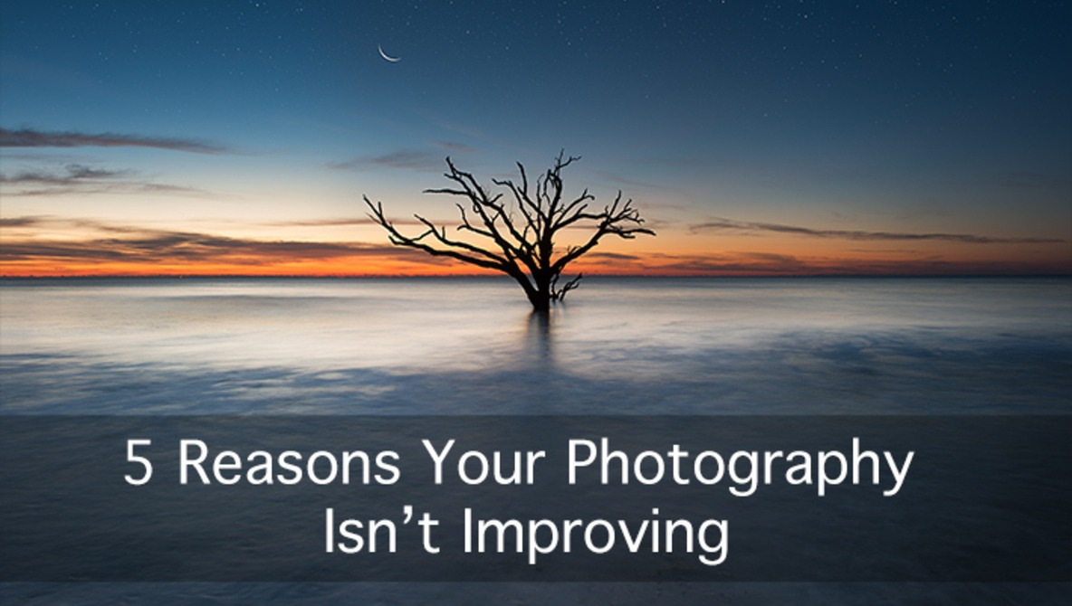5 Reasons Your Photography Isn't Improving