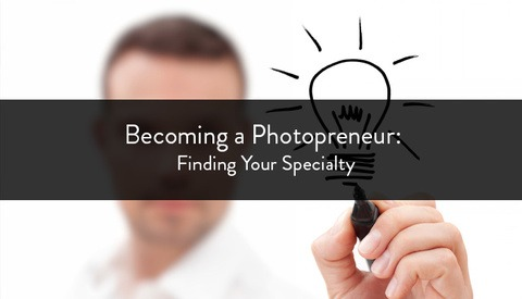Becoming a Photopreneur: Finding Your Specialty