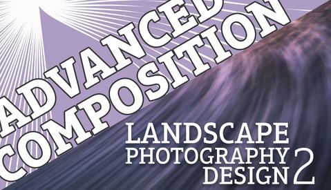 Landscape Photography Design Part 2: Advanced Composition