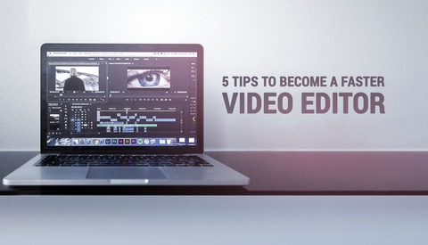Five Tips to Become a Faster Video Editor