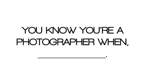 You Know You're A Photographer When, __________.