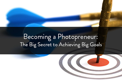 Becoming a Photopreneur: The Big Secret to Achieving Big Goals