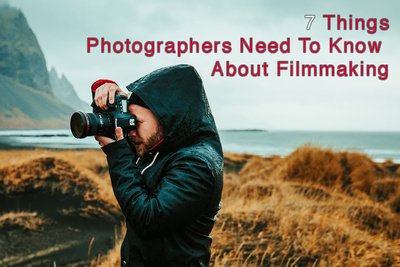 Seven Things Photographers Need to Know About Filmmaking