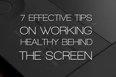 7 Effective Tips On Working Healthy Behind The Screen